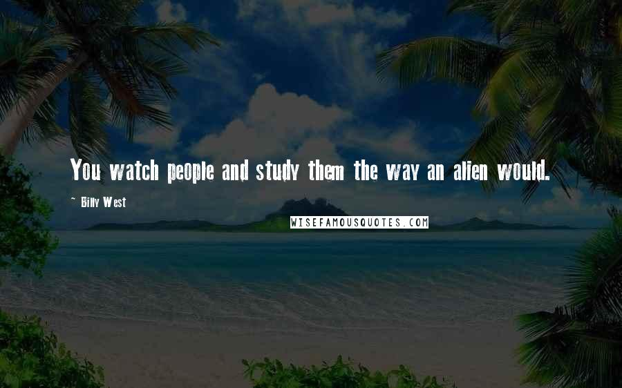 Billy West quotes: You watch people and study them the way an alien would.