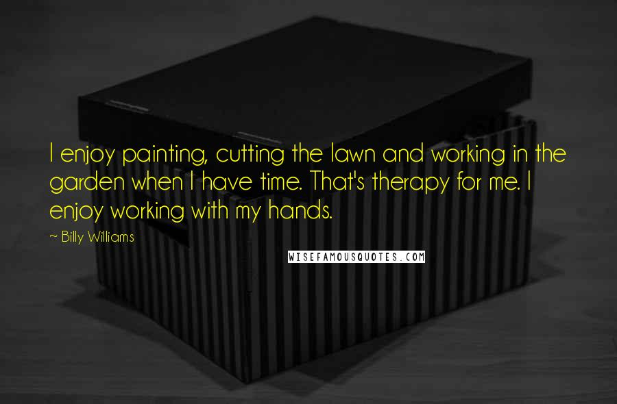 Billy Williams quotes: I enjoy painting, cutting the lawn and working in the garden when I have time. That's therapy for me. I enjoy working with my hands.