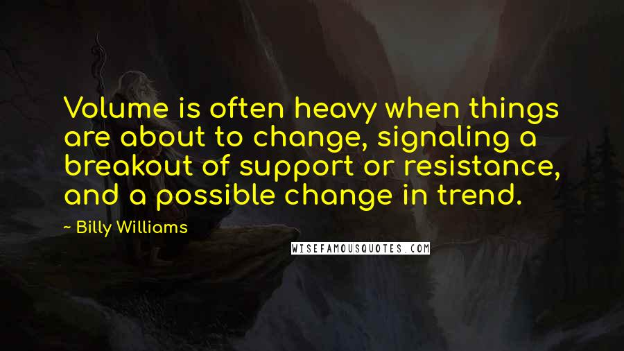 Billy Williams quotes: Volume is often heavy when things are about to change, signaling a breakout of support or resistance, and a possible change in trend.