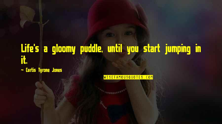 Billy Witch Doctor Quotes By Curtis Tyrone Jones: Life's a gloomy puddle, until you start jumping