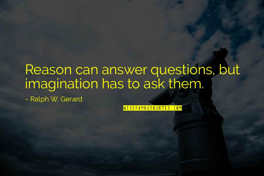 Billy Witch Doctor Quotes By Ralph W. Gerard: Reason can answer questions, but imagination has to
