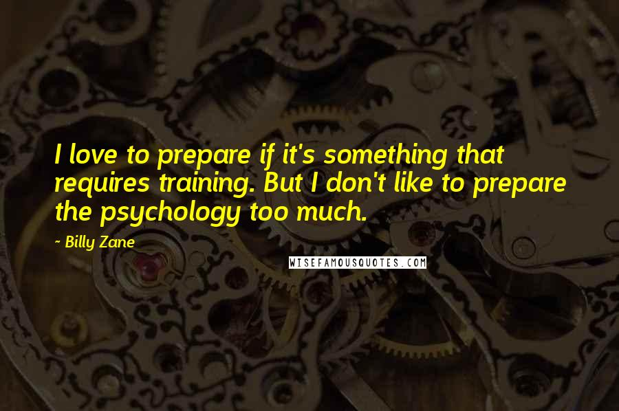Billy Zane quotes: I love to prepare if it's something that requires training. But I don't like to prepare the psychology too much.