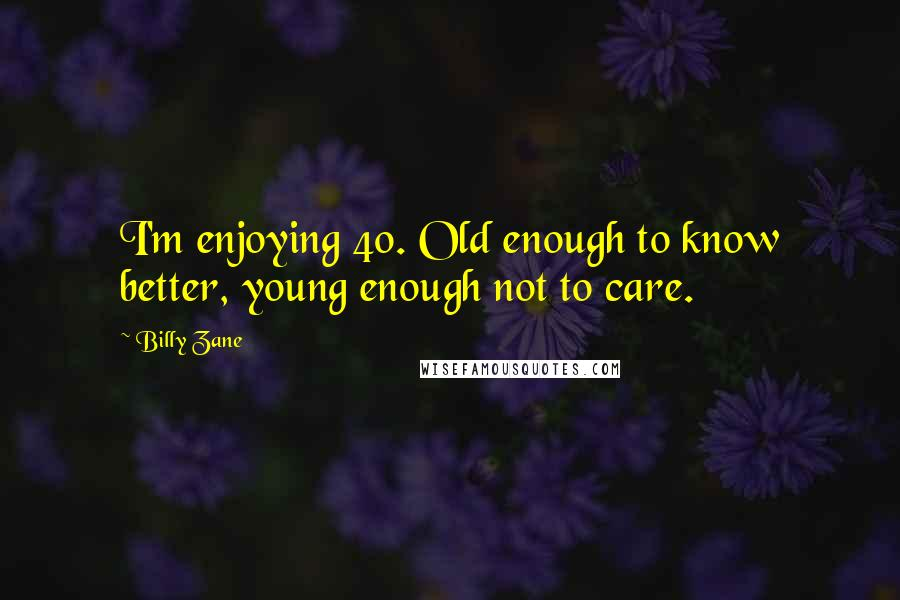 Billy Zane quotes: I'm enjoying 40. Old enough to know better, young enough not to care.