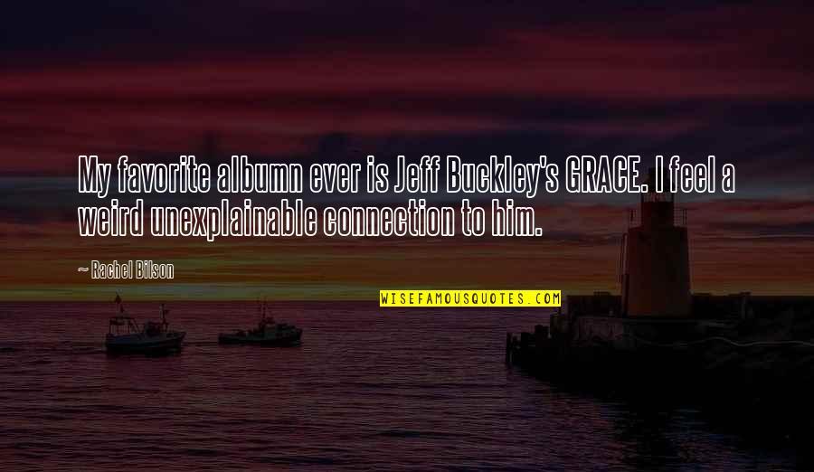 Bilson Quotes By Rachel Bilson: My favorite albumn ever is Jeff Buckley's GRACE.