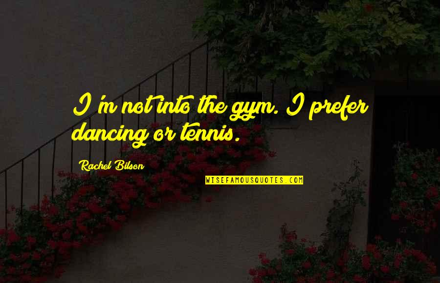 Bilson Quotes By Rachel Bilson: I'm not into the gym. I prefer dancing
