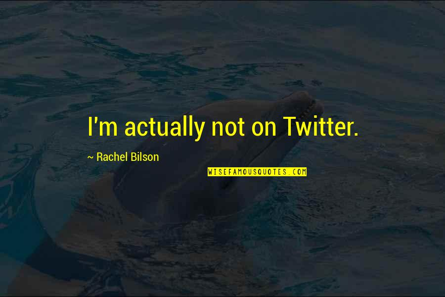 Bilson Quotes By Rachel Bilson: I'm actually not on Twitter.
