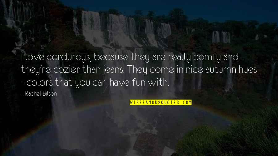 Bilson Quotes By Rachel Bilson: I love corduroys, because they are really comfy