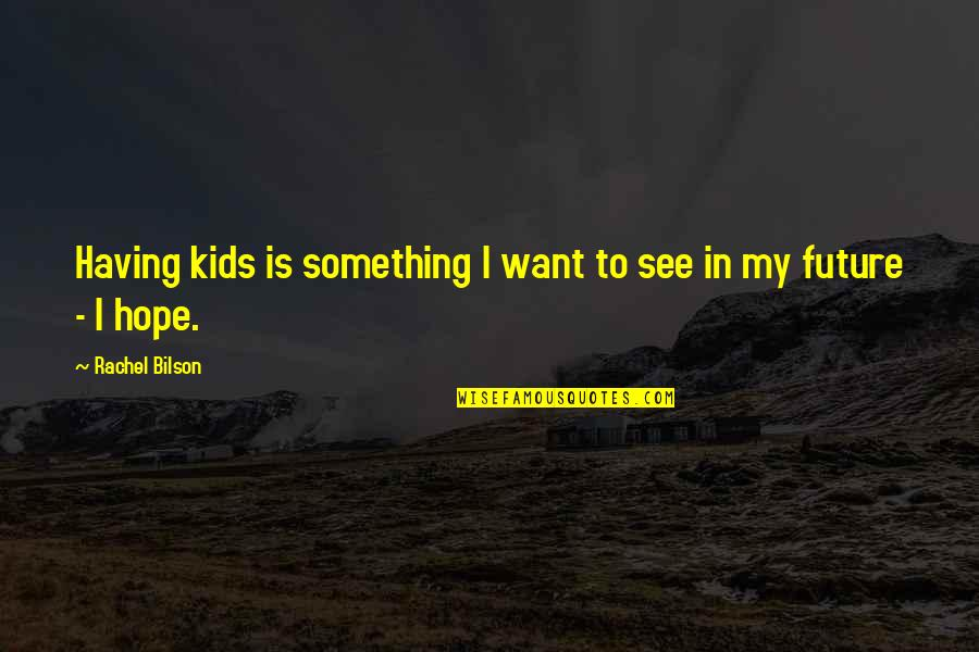 Bilson Quotes By Rachel Bilson: Having kids is something I want to see