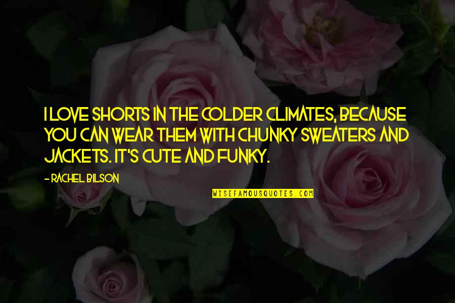 Bilson Quotes By Rachel Bilson: I love shorts in the colder climates, because