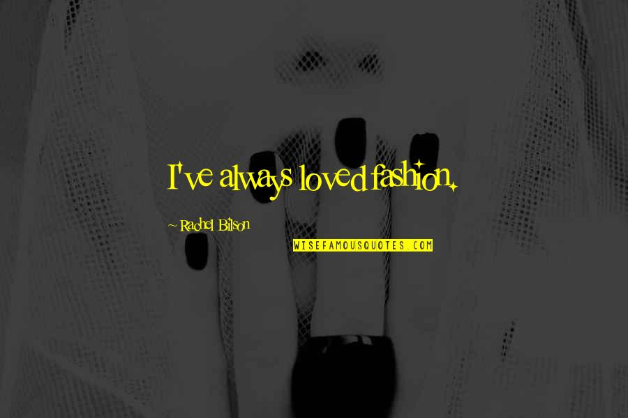 Bilson Quotes By Rachel Bilson: I've always loved fashion.