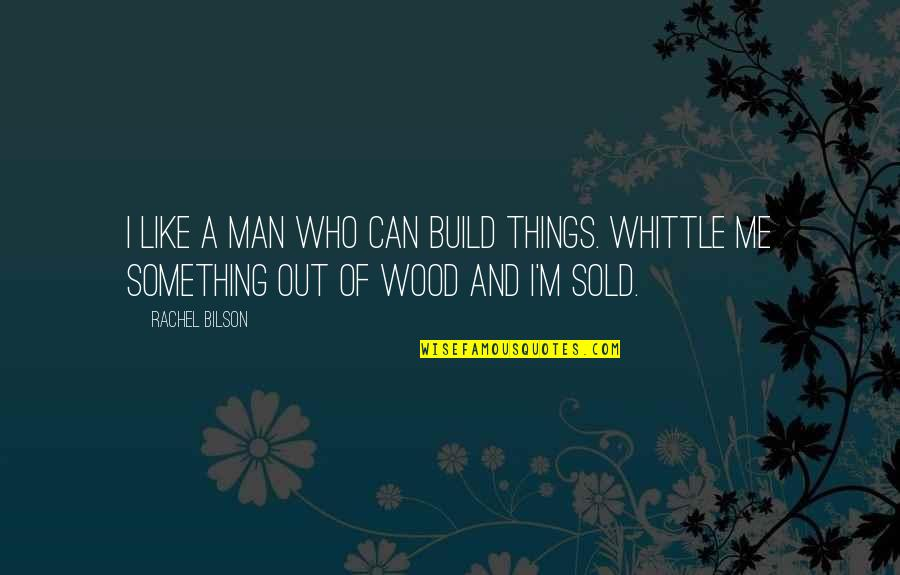 Bilson Quotes By Rachel Bilson: I like a man who can build things.