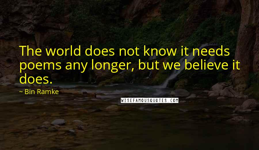 Bin Ramke quotes: The world does not know it needs poems any longer, but we believe it does.