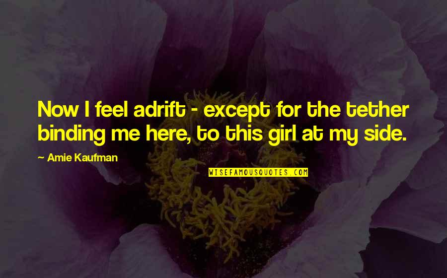 Binding Quotes By Amie Kaufman: Now I feel adrift - except for the