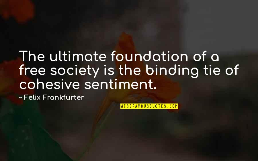 Binding Quotes By Felix Frankfurter: The ultimate foundation of a free society is