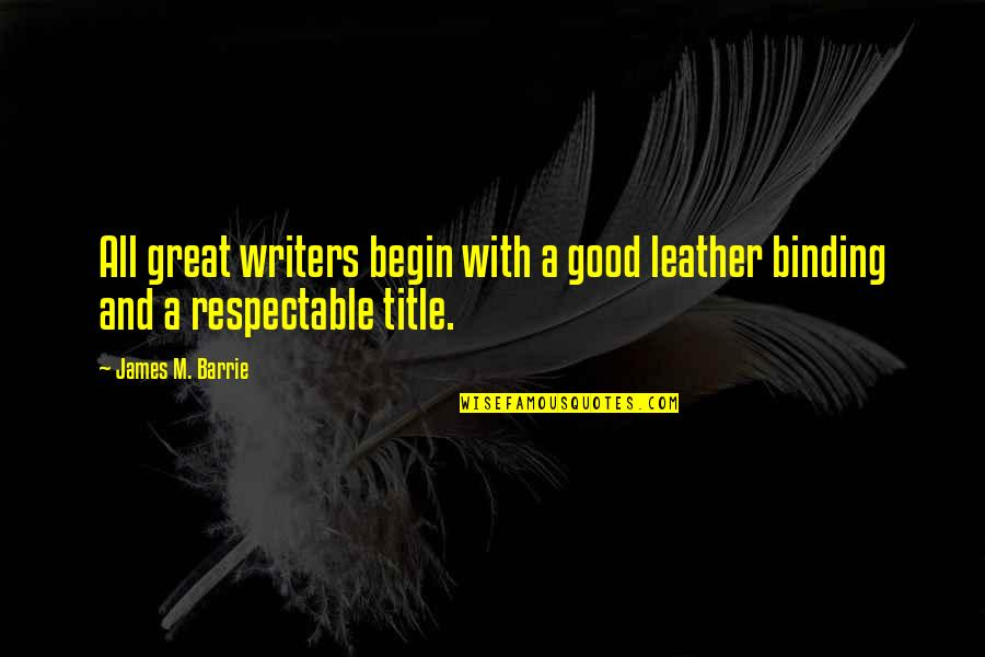 Binding Quotes By James M. Barrie: All great writers begin with a good leather