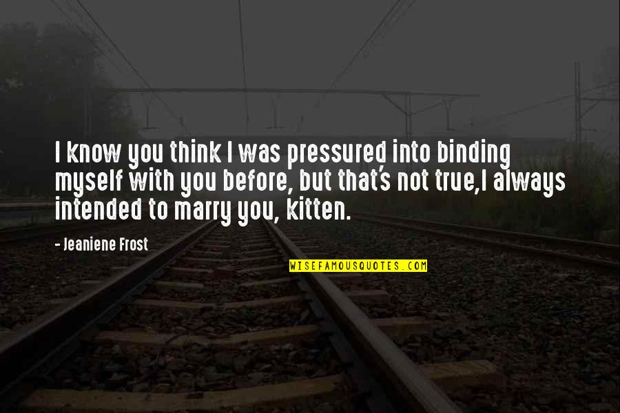 Binding Quotes By Jeaniene Frost: I know you think I was pressured into