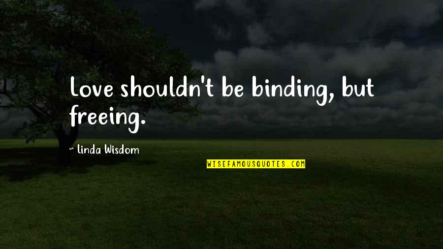 Binding Quotes By Linda Wisdom: Love shouldn't be binding, but freeing.