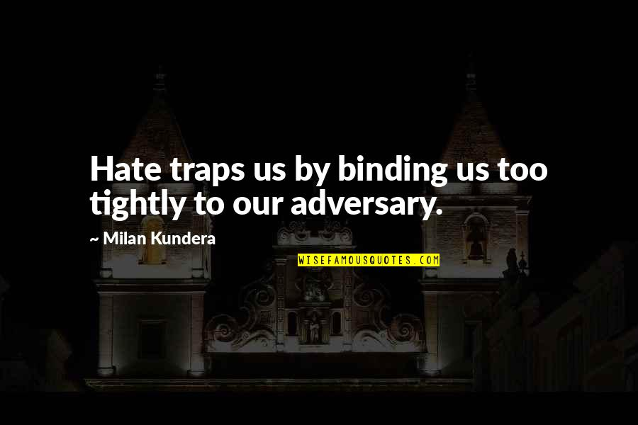 Binding Quotes By Milan Kundera: Hate traps us by binding us too tightly