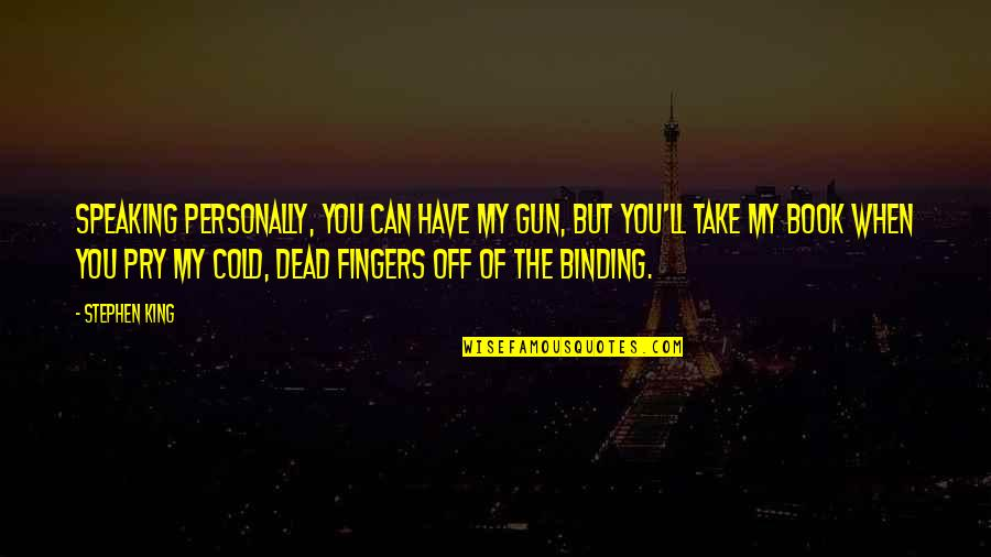 Binding Quotes By Stephen King: Speaking personally, you can have my gun, but