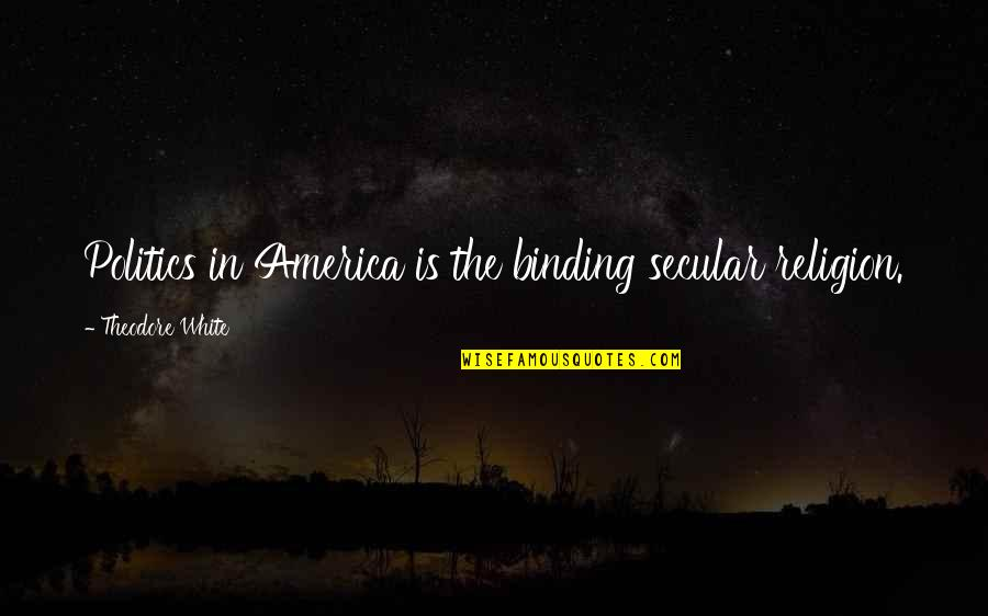 Binding Quotes By Theodore White: Politics in America is the binding secular religion.