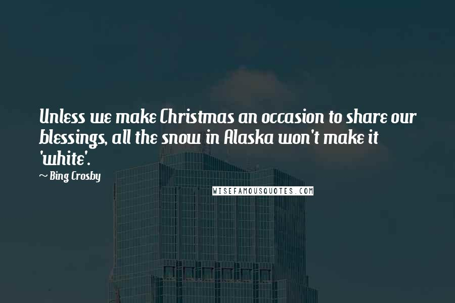 Bing Crosby quotes: Unless we make Christmas an occasion to share our blessings, all the snow in Alaska won't make it 'white'.