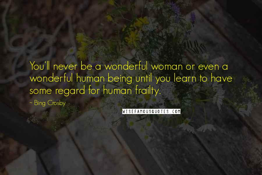 Bing Crosby quotes: You'll never be a wonderful woman or even a wonderful human being until you learn to have some regard for human frailty.