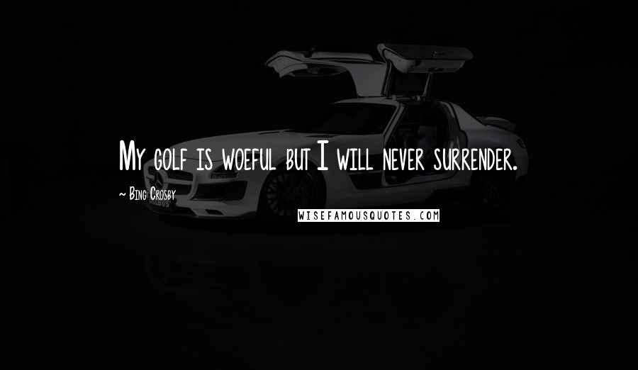 Bing Crosby quotes: My golf is woeful but I will never surrender.