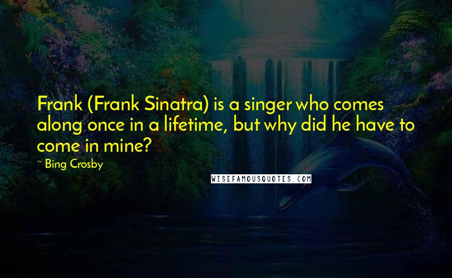 Bing Crosby quotes: Frank (Frank Sinatra) is a singer who comes along once in a lifetime, but why did he have to come in mine?