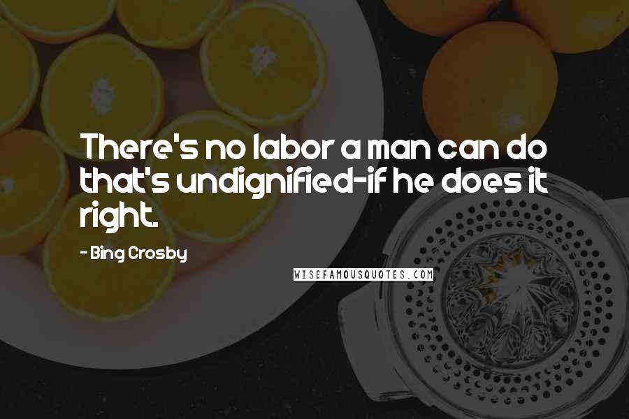 Bing Crosby quotes: There's no labor a man can do that's undignified-if he does it right.