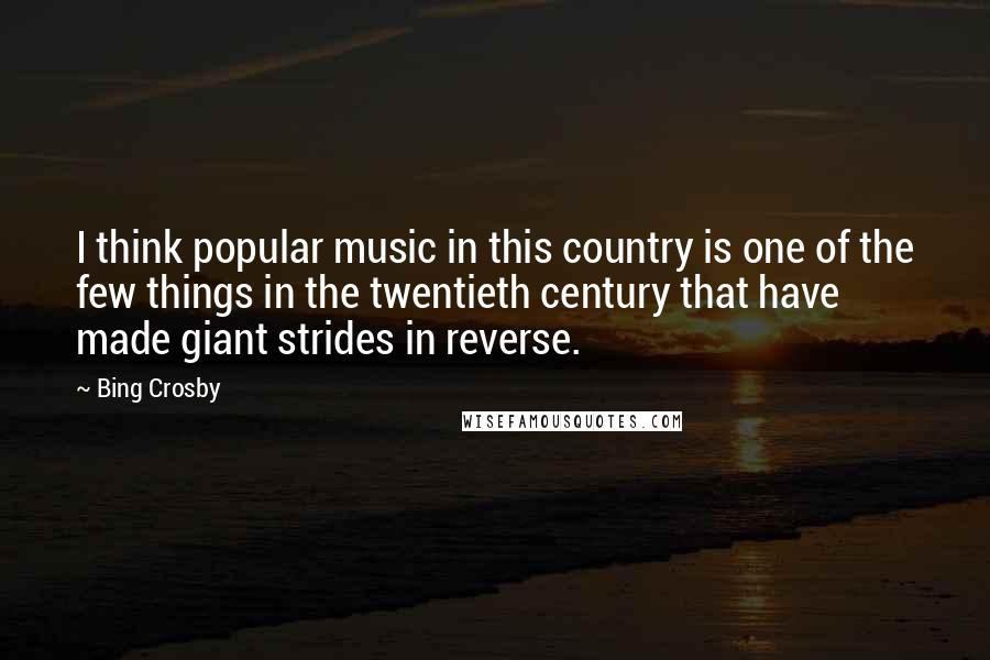 Bing Crosby quotes: I think popular music in this country is one of the few things in the twentieth century that have made giant strides in reverse.