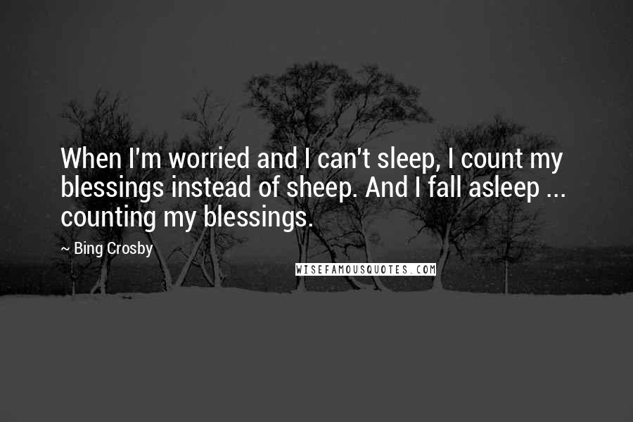 Bing Crosby quotes: When I'm worried and I can't sleep, I count my blessings instead of sheep. And I fall asleep ... counting my blessings.
