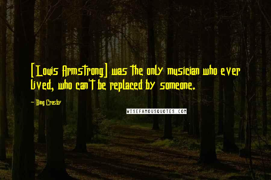 Bing Crosby quotes: [Louis Armstrong] was the only musician who ever lived, who can't be replaced by someone.