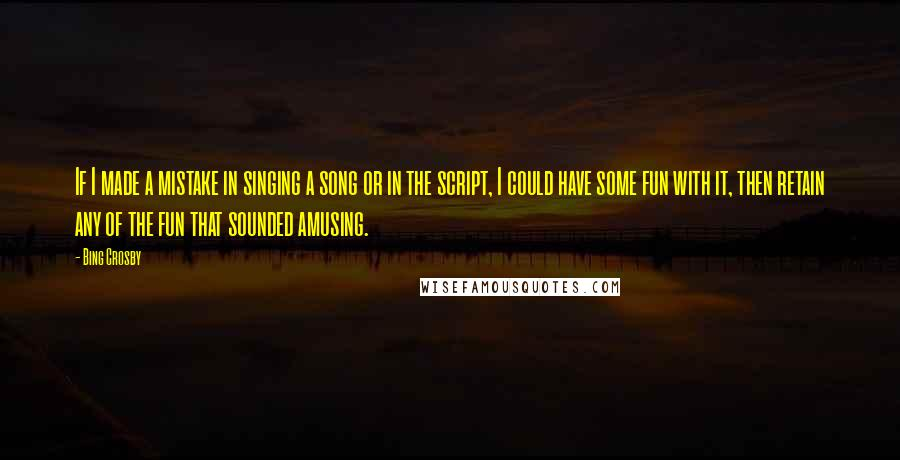 Bing Crosby quotes: If I made a mistake in singing a song or in the script, I could have some fun with it, then retain any of the fun that sounded amusing.