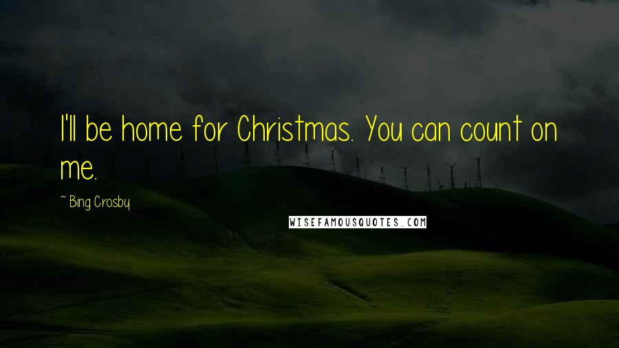 Bing Crosby quotes: I'll be home for Christmas. You can count on me.