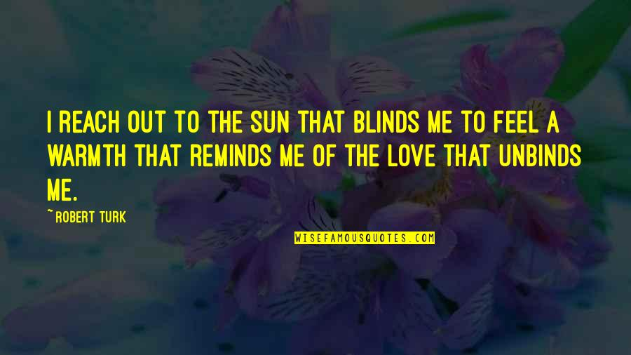 Binge Eating Inspirational Quotes By Robert Turk: I reach out to the sun that blinds