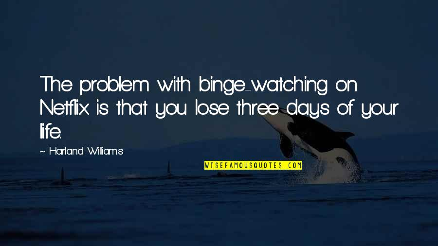Binge Watching Quotes By Harland Williams: The problem with binge-watching on Netflix is that