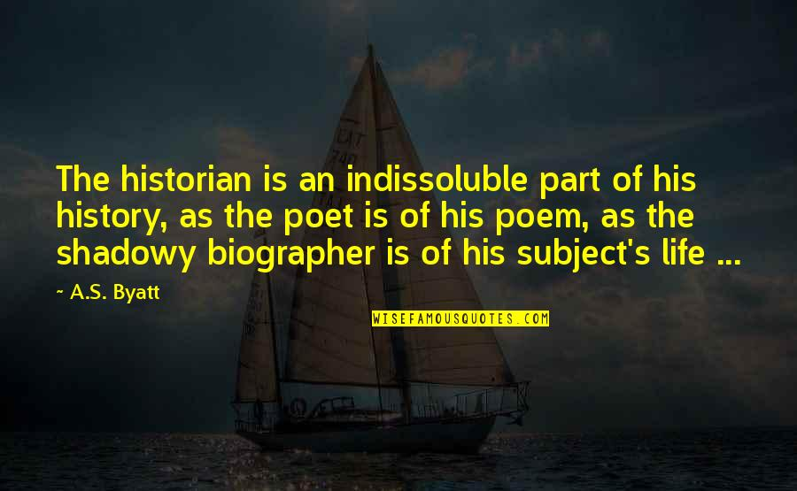 Biographer Quotes By A.S. Byatt: The historian is an indissoluble part of his