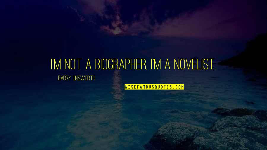 Biographer Quotes By Barry Unsworth: I'm not a biographer, I'm a novelist.