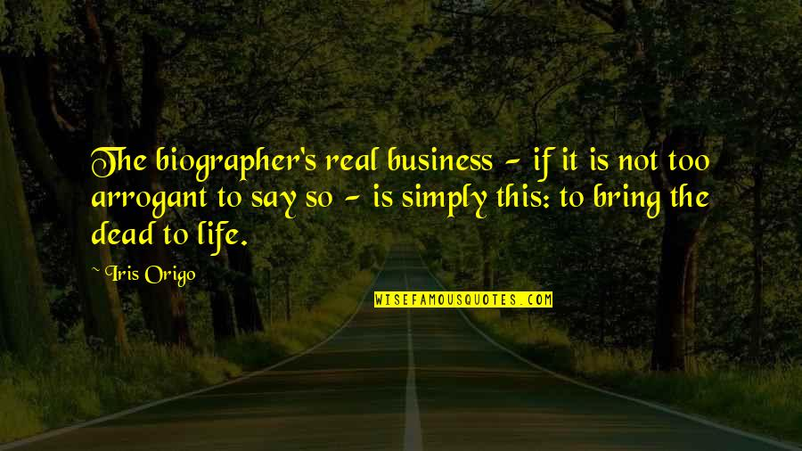Biographer Quotes By Iris Origo: The biographer's real business - if it is