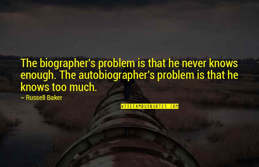 Biographer Quotes By Russell Baker: The biographer's problem is that he never knows