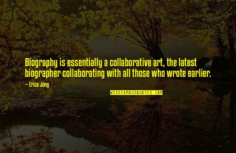 Biographies Quotes By Erica Jong: Biography is essentially a collaborative art, the latest