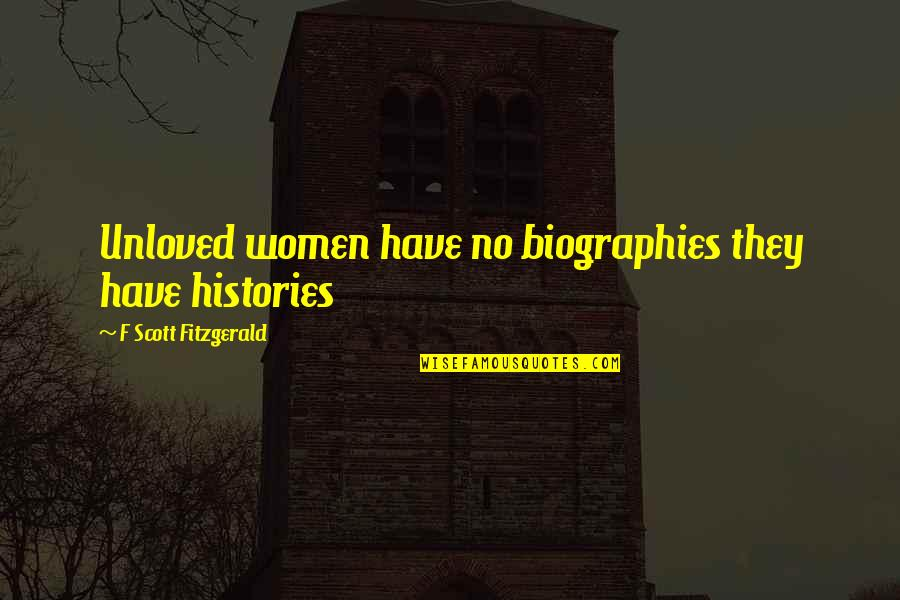 Biographies Quotes By F Scott Fitzgerald: Unloved women have no biographies they have histories