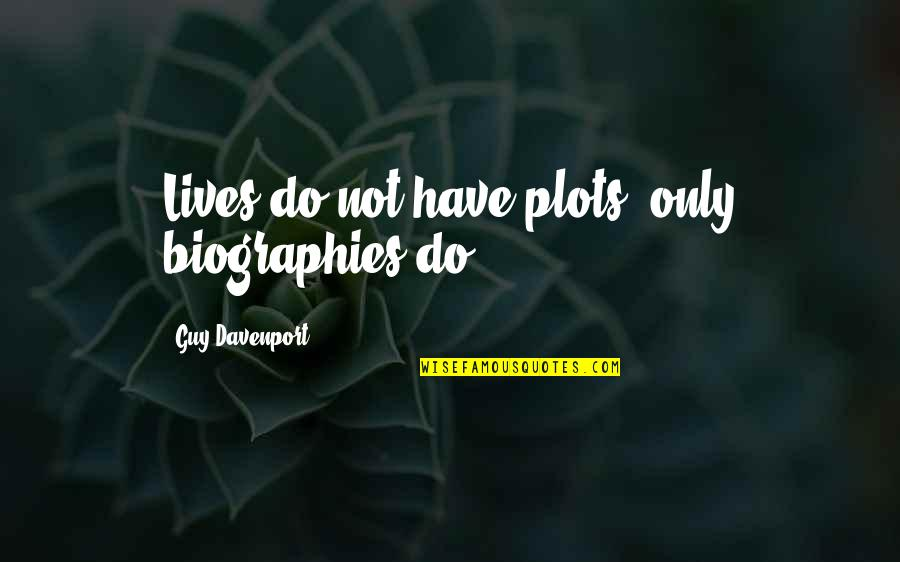 Biographies Quotes By Guy Davenport: Lives do not have plots, only biographies do.