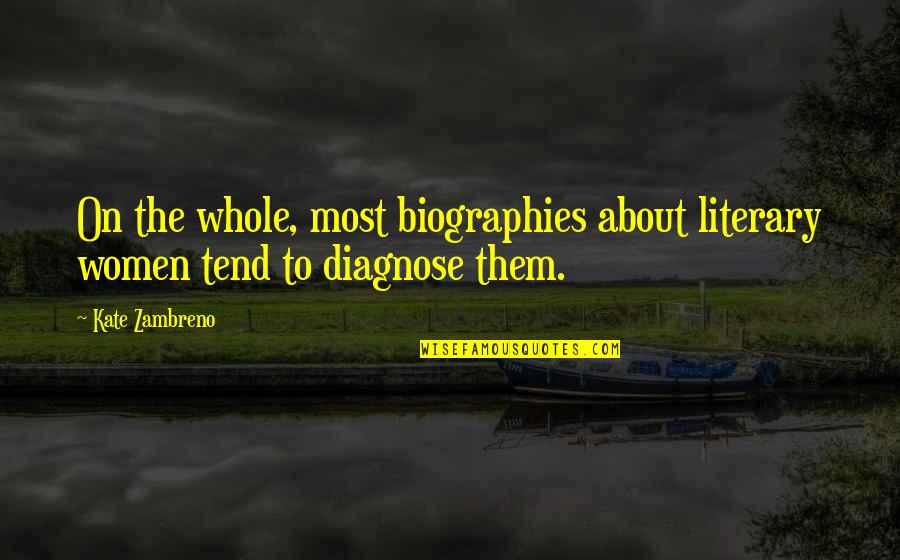Biographies Quotes By Kate Zambreno: On the whole, most biographies about literary women