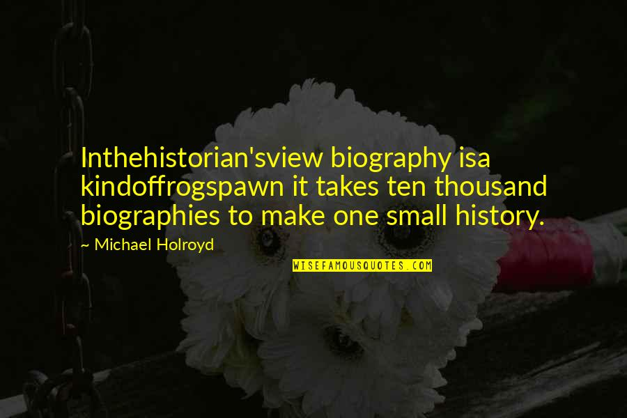 Biographies Quotes By Michael Holroyd: Inthehistorian'sview biography isa kindoffrogspawn it takes ten thousand
