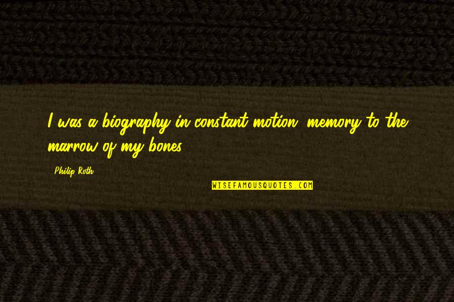 Biographies Quotes By Philip Roth: I was a biography in constant motion, memory