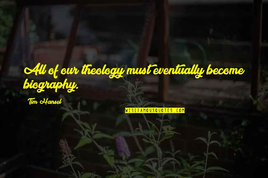 Biographies Quotes By Tim Hansel: All of our theology must eventually become biography.