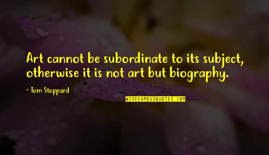 Biographies Quotes By Tom Stoppard: Art cannot be subordinate to its subject, otherwise