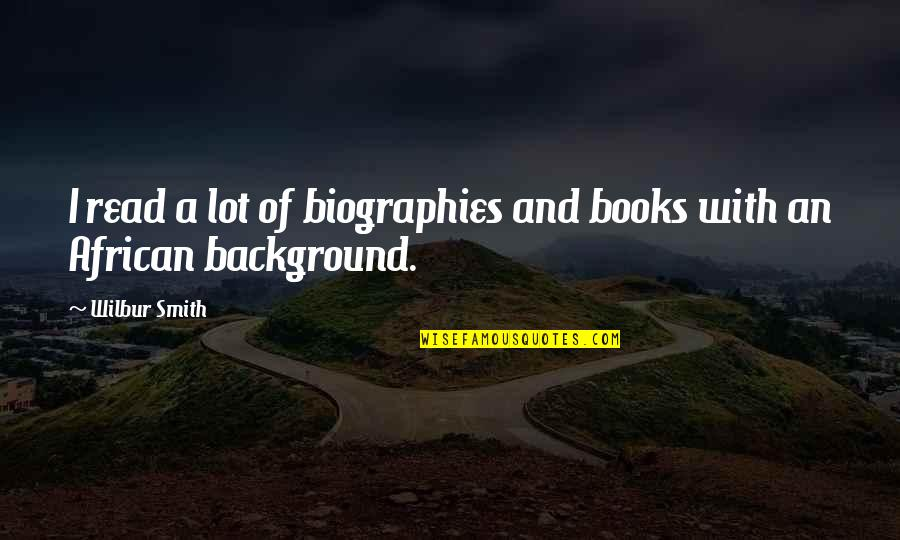 Biographies Quotes By Wilbur Smith: I read a lot of biographies and books