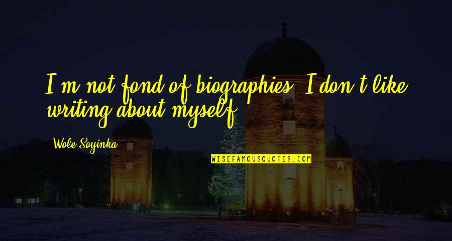 Biographies Quotes By Wole Soyinka: I'm not fond of biographies. I don't like